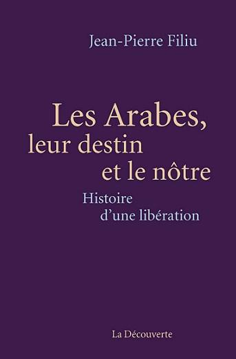 Les Arabes, leur destin et le nôtre. Histoire d'une libération Jean Pierre Filiu