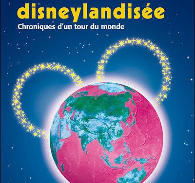 La planète disneylandisée. Chroniques d'un tour du monde