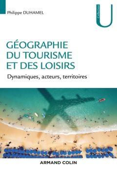 Géographie du tourisme et des loisirs, Dynamiques acteurs, territoires, P. DUHAMEL, A. Colin, 2018
