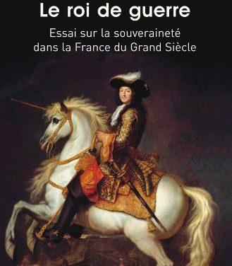 Le roi de guerre. Essai sur la souveraineté dans la France du Grand Siècle