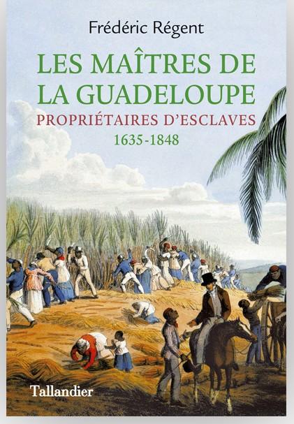 Frédéric Régent – Les Maîtres de la Guadeloupe, propriétaires d'esclaves 1635-1848