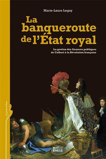 La banqueroute de l'État royal. La gestion des finances publiques de Colbert à la Révolution française